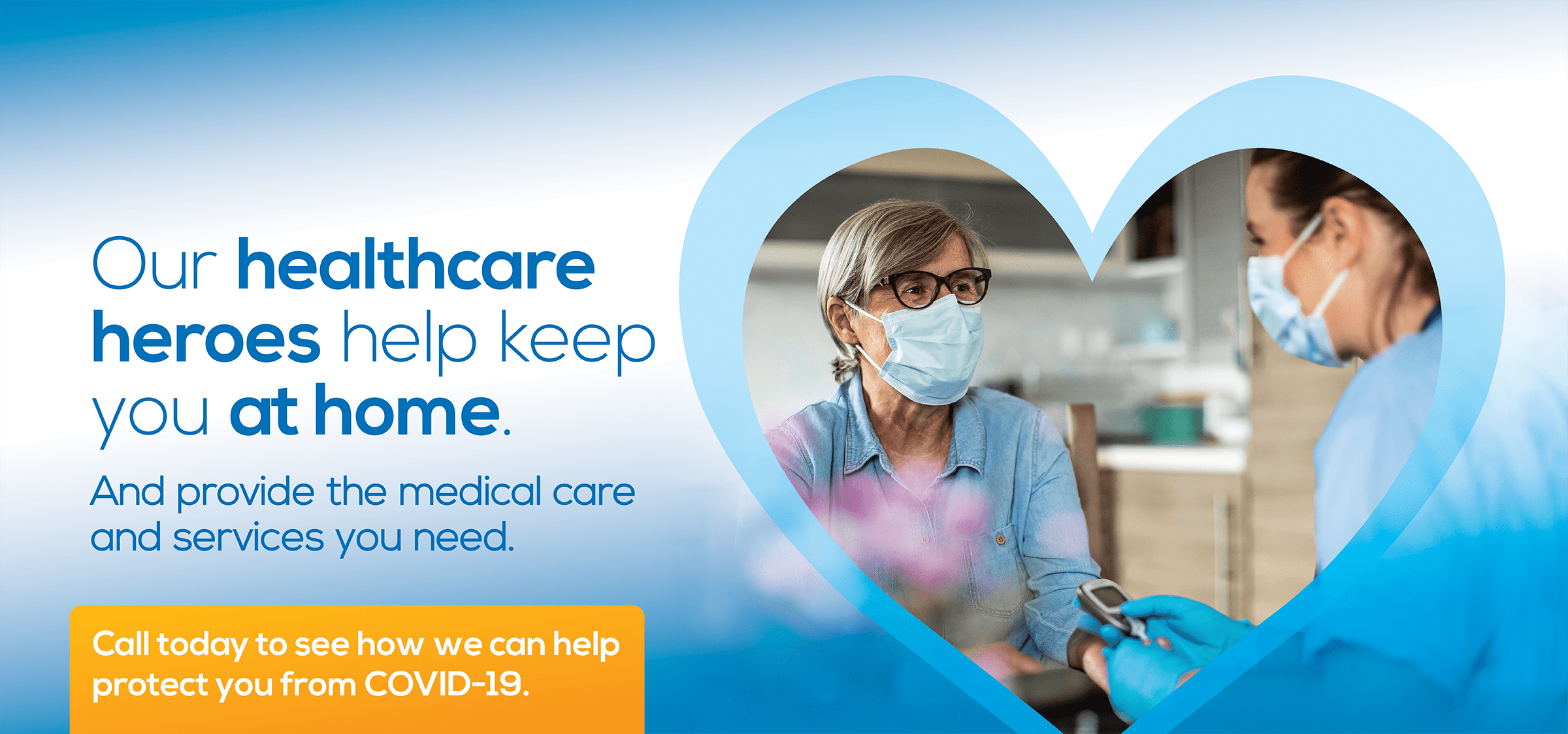 Our healthcare heroes help keep you at home. And provide the medical care and services you need.